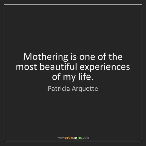 Patricia Arquette: Mothering is one of the most beautiful experiences of...
