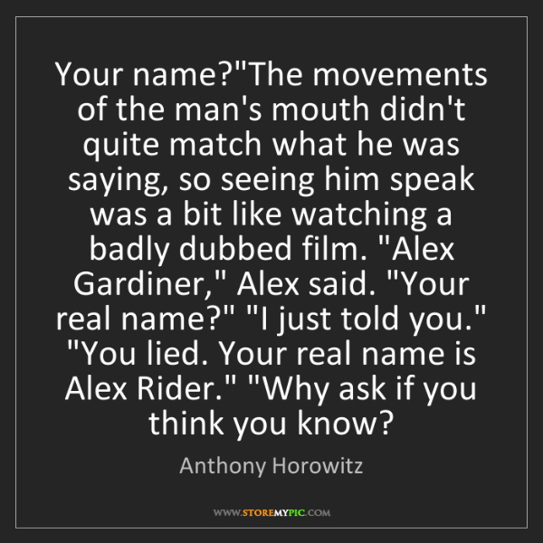 """Anthony Horowitz: Your name?""""The movements of the man's mouth didn't quite..."""