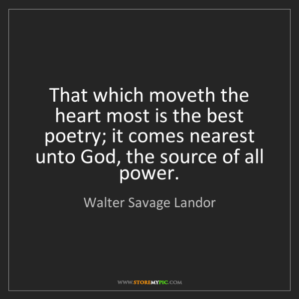 Walter Savage Landor: That which moveth the heart most is the best poetry;...
