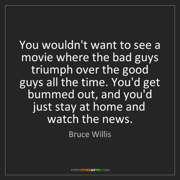 Bruce Willis: You wouldn't want to see a movie where the bad guys triumph...