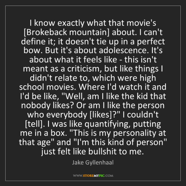 Jake Gyllenhaal: I know exactly what that movie's [Brokeback mountain]...