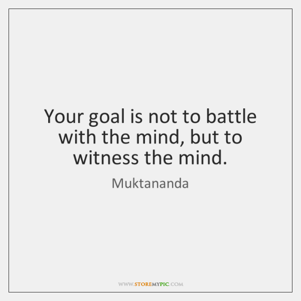 Your Goal Is Not To Battle With The Mind But To Witness