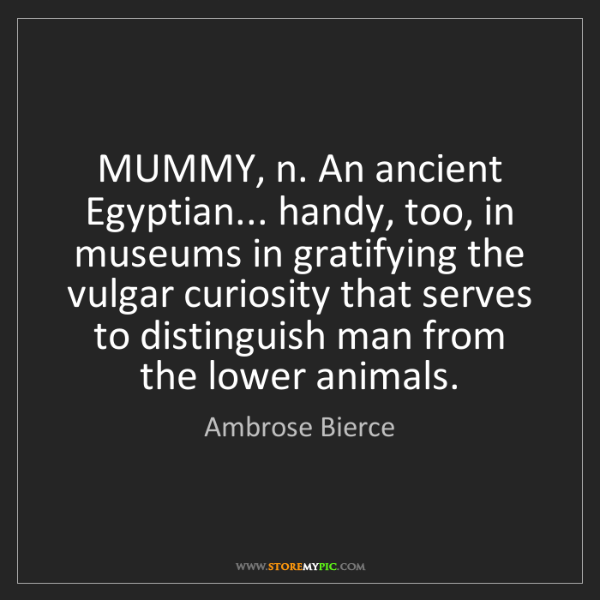 Ambrose Bierce: MUMMY, n. An ancient Egyptian... handy, too, in museums...