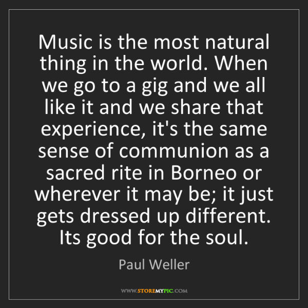 Paul Weller: Music is the most natural thing in the world. When we...