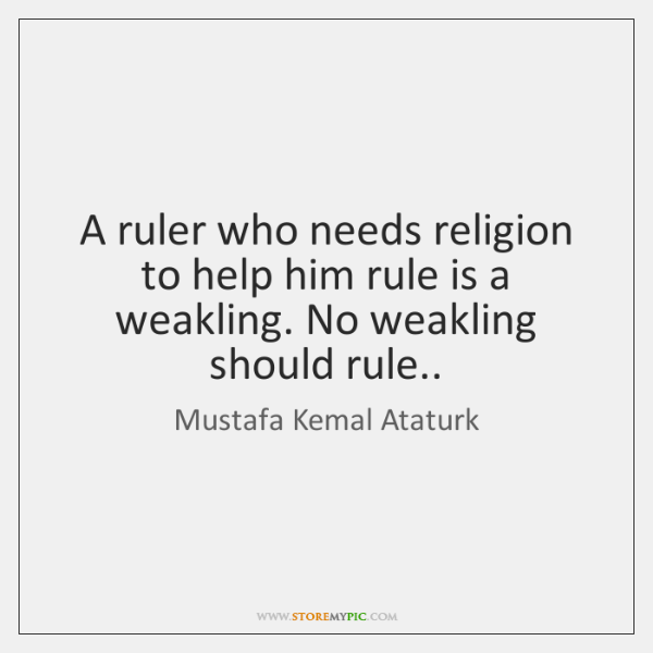 A Ruler Who Needs Religion To Help Him Rule Is Weakling