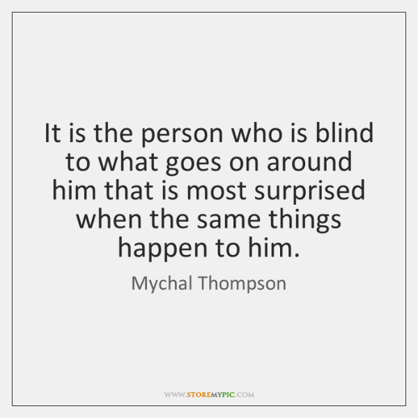 It is the person who is blind to what goes on around ...
