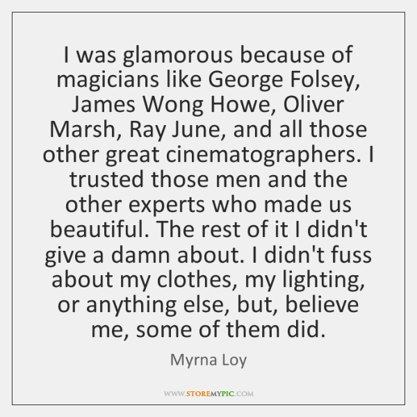 I was glamorous because of magicians like George Folsey, James Wong Howe, ...