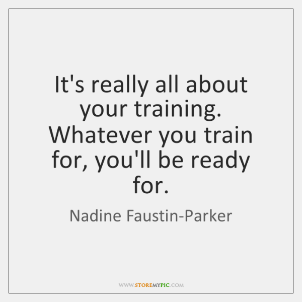 It's really all about your training. Whatever you train for, you'll be ...