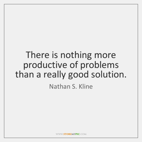There is nothing more productive of problems than a really good solution.