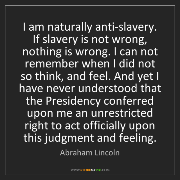 Abraham Lincoln: I am naturally anti-slavery. If slavery is not wrong,...