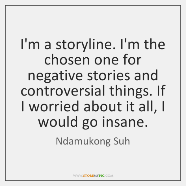 I'm a storyline. I'm the chosen one for negative stories and controversial ...