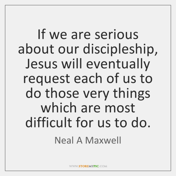If we are serious about our discipleship, Jesus will eventually request each ...
