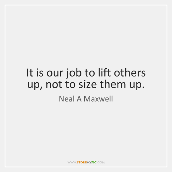 It is our job to lift others up, not to size them ...