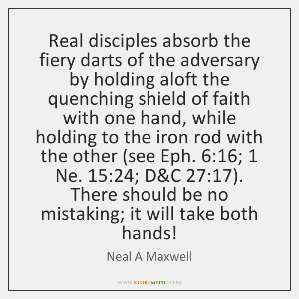 Real disciples absorb the fiery darts of the adversary by holding aloft ...