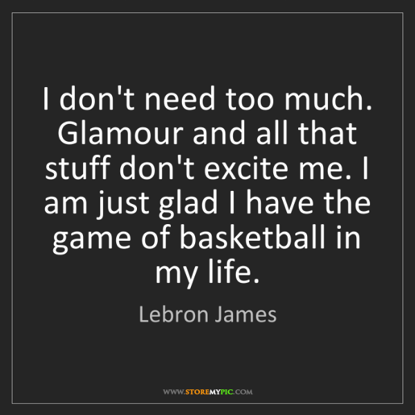 Lebron James: I don't need too much. Glamour and all that stuff don't...