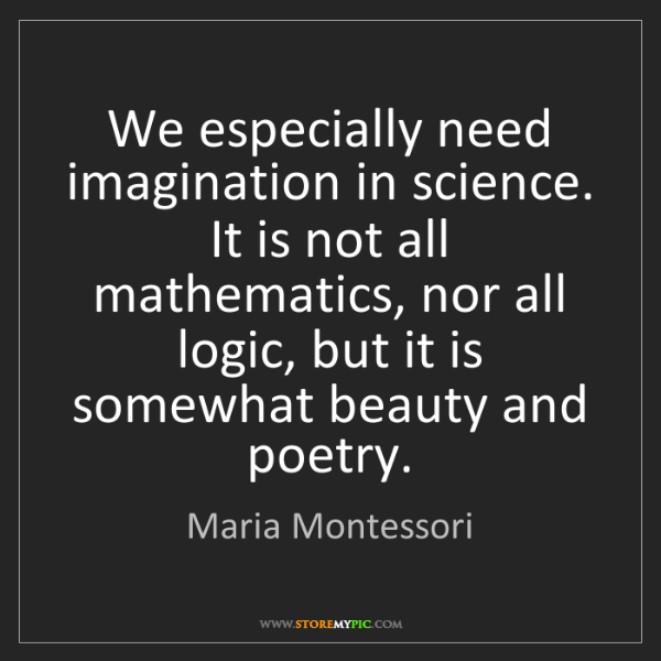 Maria Montessori: We especially need imagination in science. It is not...