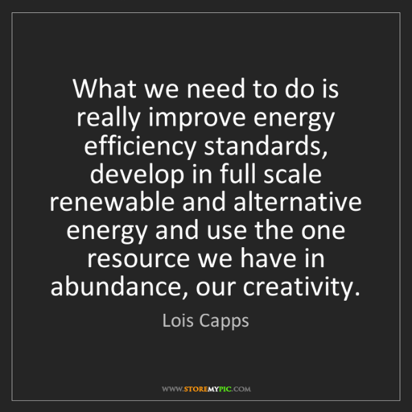 Lois Capps: What we need to do is really improve energy efficiency...