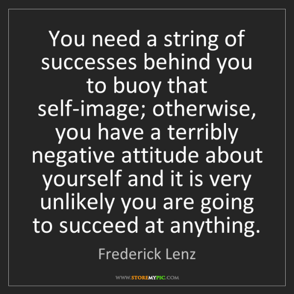Frederick Lenz: You need a string of successes behind you to buoy that...