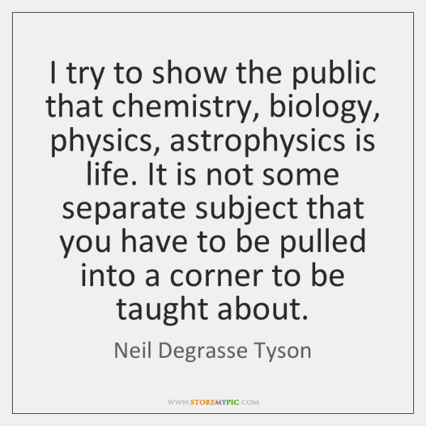 I try to show the public that chemistry, biology, physics, astrophysics is ...