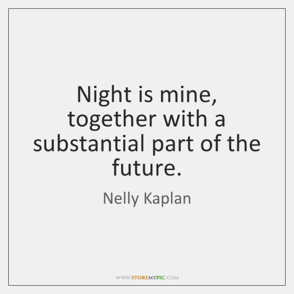 Night is mine, together with a substantial part of the future.