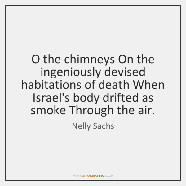 O the chimneys On the ingeniously devised habitations of death When Israel's ...