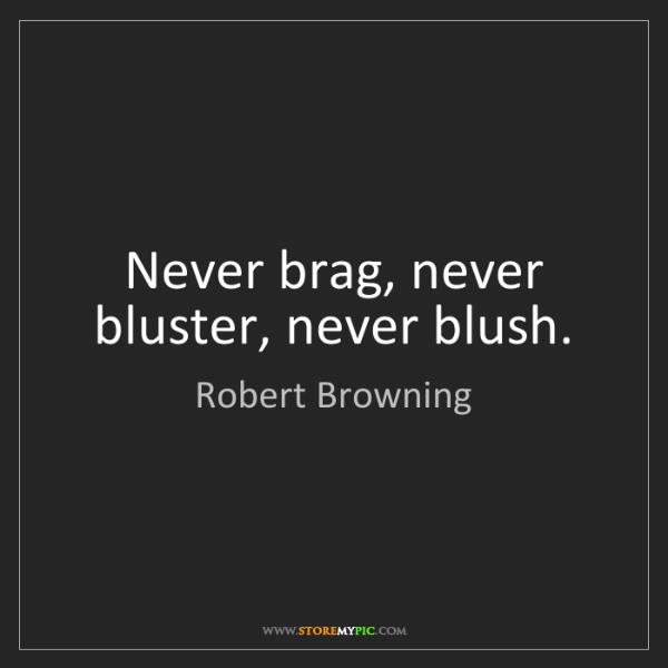 Robert Browning: Never brag, never bluster, never blush.