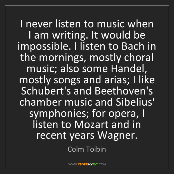 Colm Toibin: I never listen to music when I am writing. It would be...