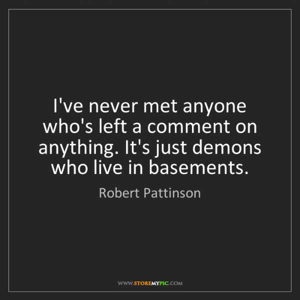 Robert Pattinson: I've never met anyone who's left a comment on anything....