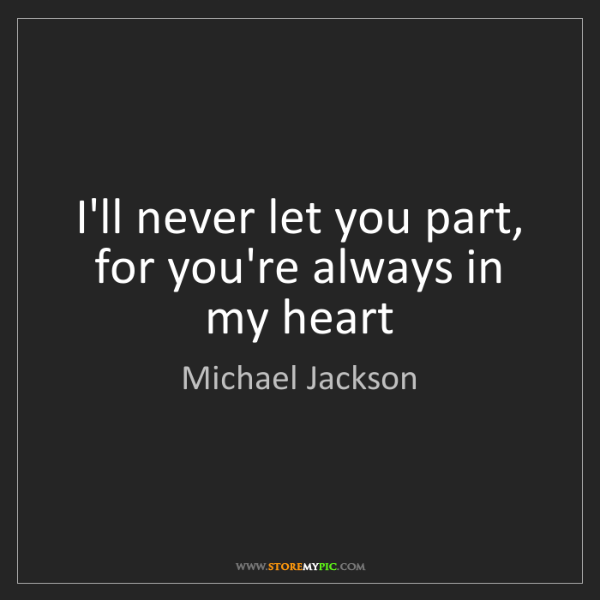 Michael Jackson: I'll never let you part, for you're always in my heart