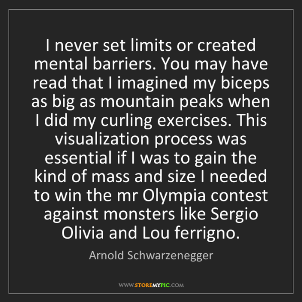 Arnold Schwarzenegger: I never set limits or created mental barriers. You may...
