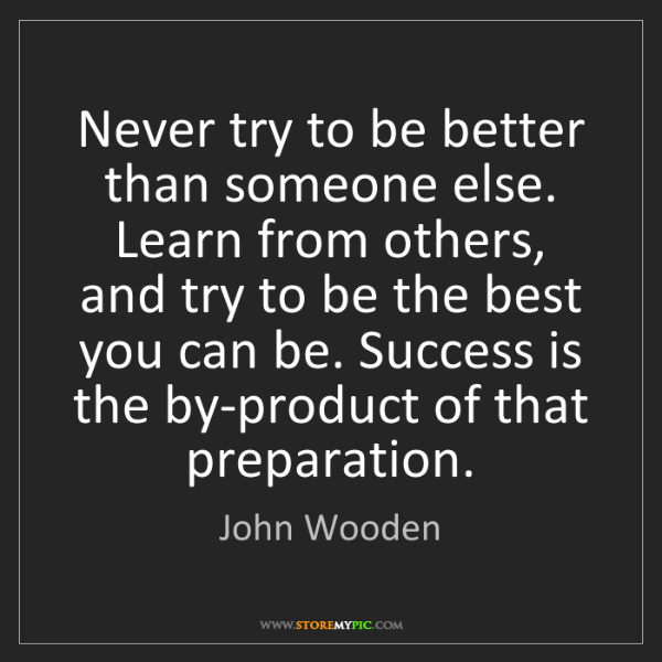 John Wooden: Never try to be better than someone else. Learn from...