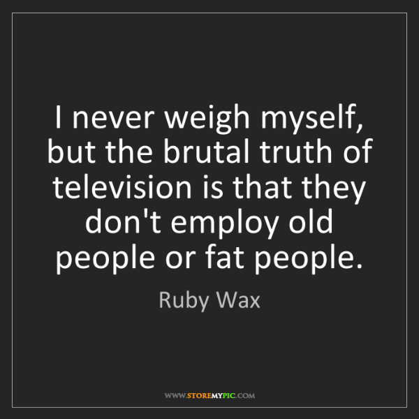 Ruby Wax: I never weigh myself, but the brutal truth of television...