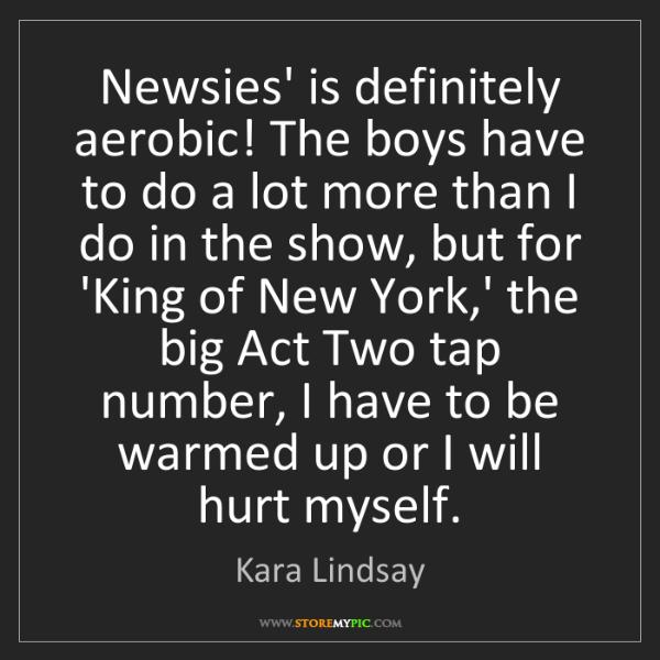 Kara Lindsay: Newsies' is definitely aerobic! The boys have to do a...