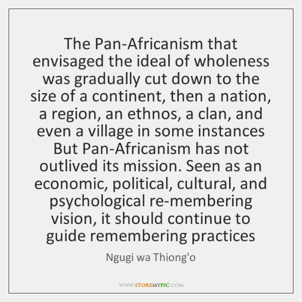 The Pan-Africanism that envisaged the ideal of wholeness was gradually cut down ...