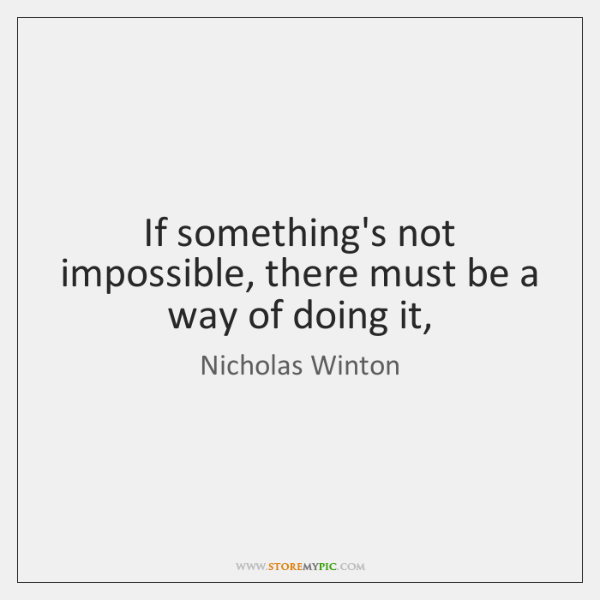 If something's not impossible, there must be a way of doing it,