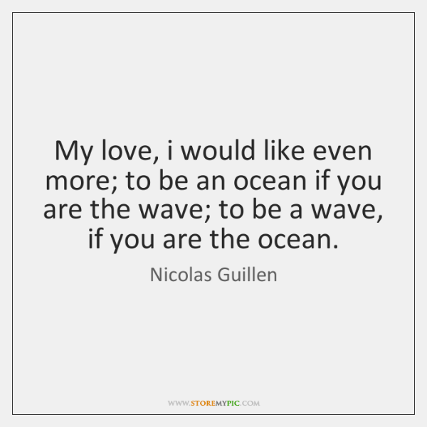 My love, i would like even more; to be an ocean if ...