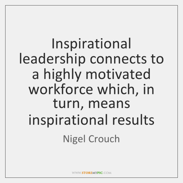 Inspirational leadership connects to a highly motivated workforce which, in turn, means ...