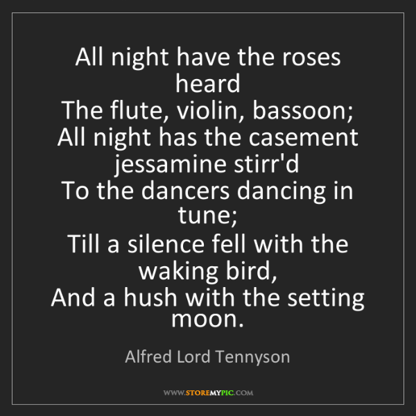 Alfred Lord Tennyson: All night have the roses heard  The flute, violin, bassoon;...