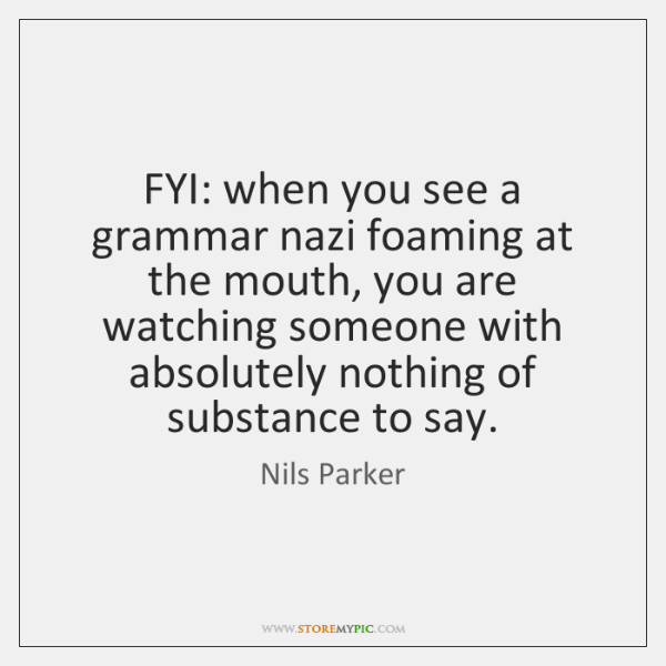 FYI: when you see a grammar nazi foaming at the mouth, you ...