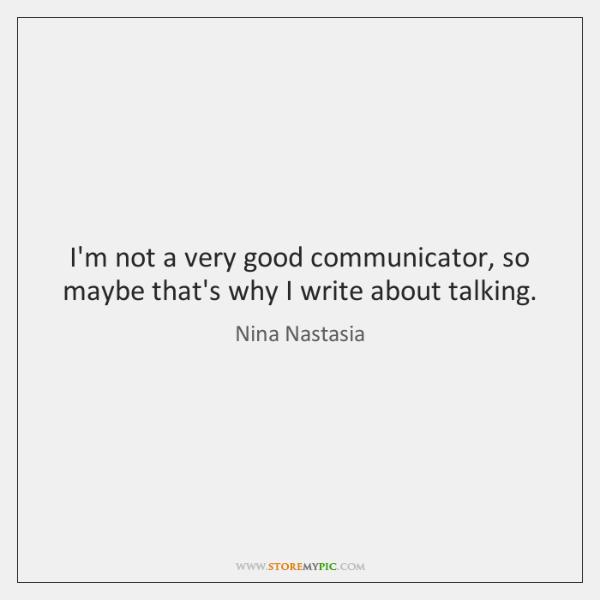 I'm not a very good communicator, so maybe that's why I write ...