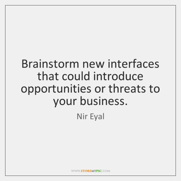 Brainstorm new interfaces that could introduce opportunities or threats to your business.