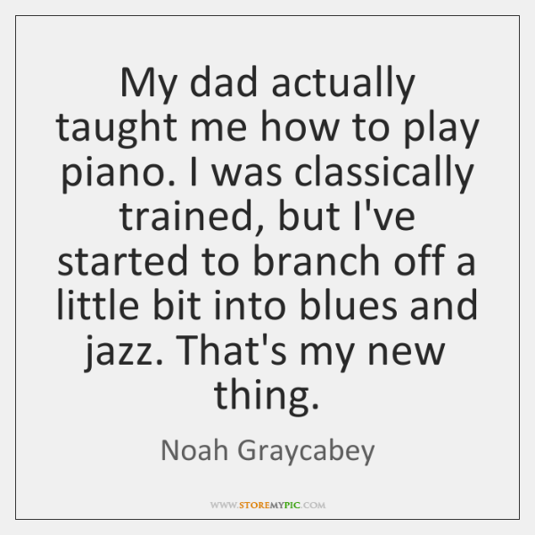 My dad actually taught me how to play piano. I was classically ...