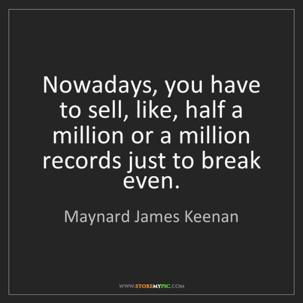 Maynard James Keenan: Nowadays, you have to sell, like, half a million or a...