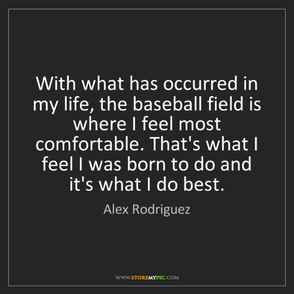 Alex Rodriguez: With what has occurred in my life, the baseball field...