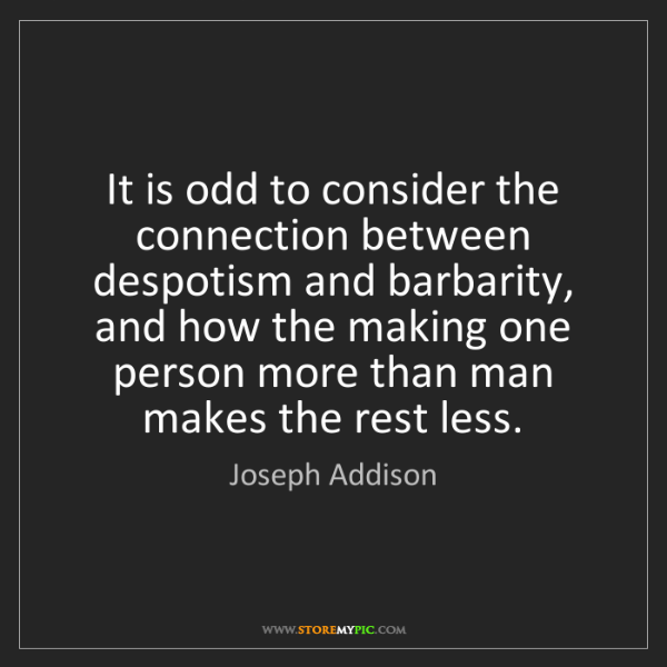 Joseph Addison: It is odd to consider the connection between despotism...