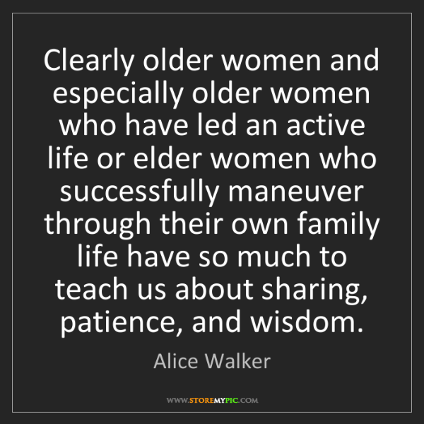 Alice Walker: Clearly older women and especially older women who have...