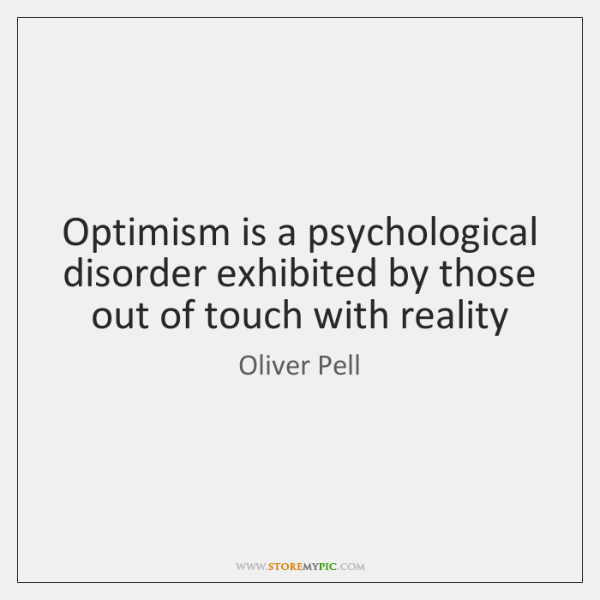 Optimism is a psychological disorder exhibited by those out of touch with ...