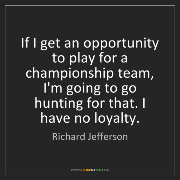 Richard Jefferson: If I get an opportunity to play for a championship team,...