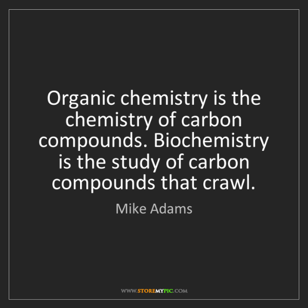 Mike Adams: Organic chemistry is the chemistry of carbon compounds....