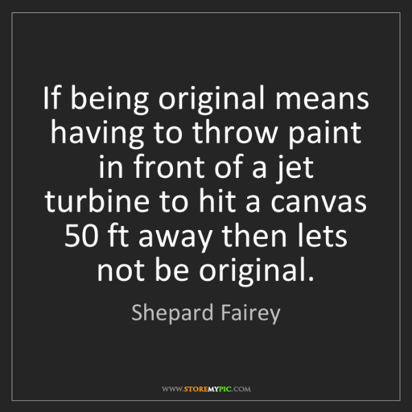Shepard Fairey: If being original means having to throw paint in front...